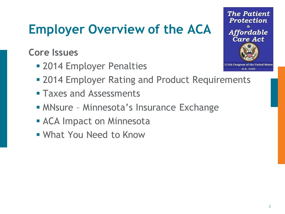 2 Employer Overview of the ACA Core Issues  2014 Employer Penalties  2014 Employer Rating and Product Requirements  Taxes and Assessments  MNsure