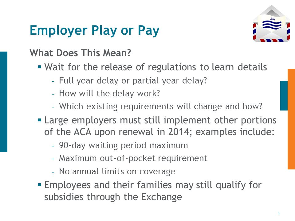 5 Employer Play or Pay What Does This Mean?  Wait for the release of regulations to learn details - Full year delay or partial year delay? - How will