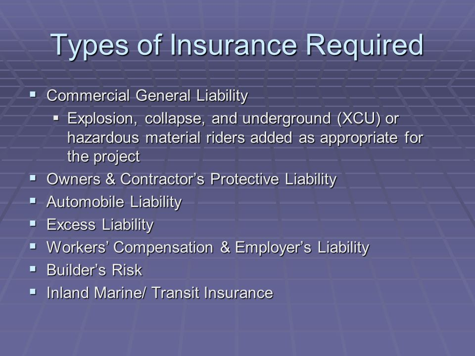 Types of Insurance Required  Commercial General Liability  Explosion, collapse, and underground (XCU) or hazardous material riders added as appropriate for the project  Owners & Contractor's Protective Liability  Automobile Liability  Excess Liability  Workers' Compensation & Employer's Liability  Builder's Risk  Inland Marine/ Transit Insurance