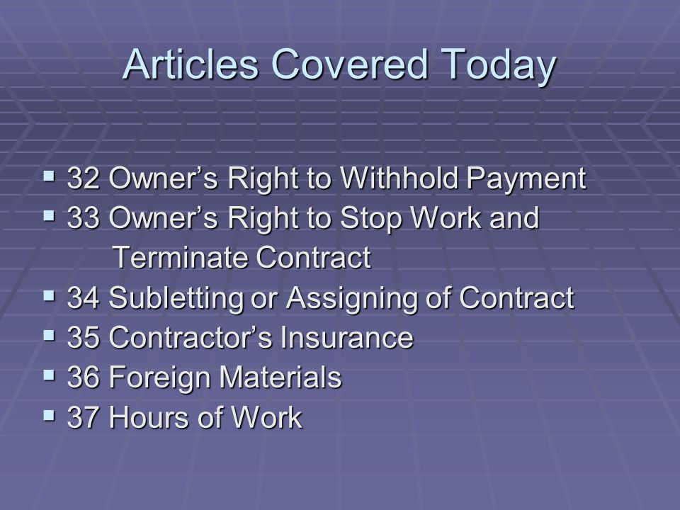 Articles Covered Today  32 Owner's Right to Withhold Payment  33 Owner's Right to Stop Work and Terminate Contract Terminate Contract  34 Subletting or Assigning of Contract  35 Contractor's Insurance  36 Foreign Materials  37 Hours of Work