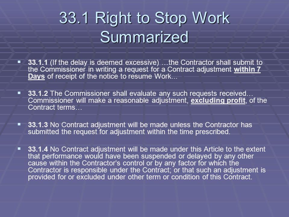 33.1 Right to Stop Work Summarized   33.1.1 (If the delay is deemed excessive) …the Contractor shall submit to the Commissioner in writing a request for a Contract adjustment within 7 Days of receipt of the notice to resume Work...