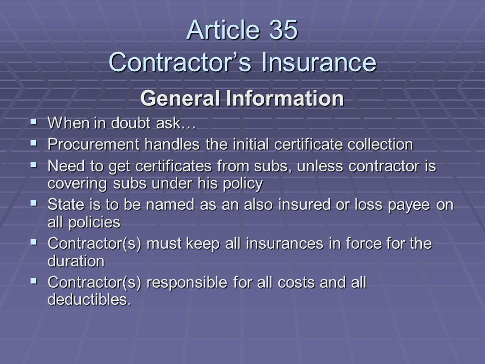 Article 35 Contractor's Insurance General Information  When in doubt ask…  Procurement handles the initial certificate collection  Need to get certificates from subs, unless contractor is covering subs under his policy  State is to be named as an also insured or loss payee on all policies  Contractor(s) must keep all insurances in force for the duration  Contractor(s) responsible for all costs and all deductibles.