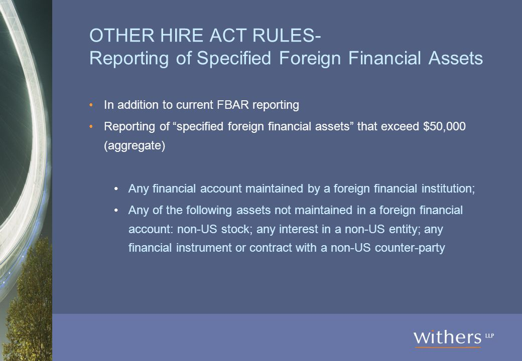 OTHER HIRE ACT RULES- Reporting of Specified Foreign Financial Assets In addition to current FBAR reporting Reporting of specified foreign financial assets that exceed $50,000 (aggregate) Any financial account maintained by a foreign financial institution; Any of the following assets not maintained in a foreign financial account: non-US stock; any interest in a non-US entity; any financial instrument or contract with a non-US counter-party