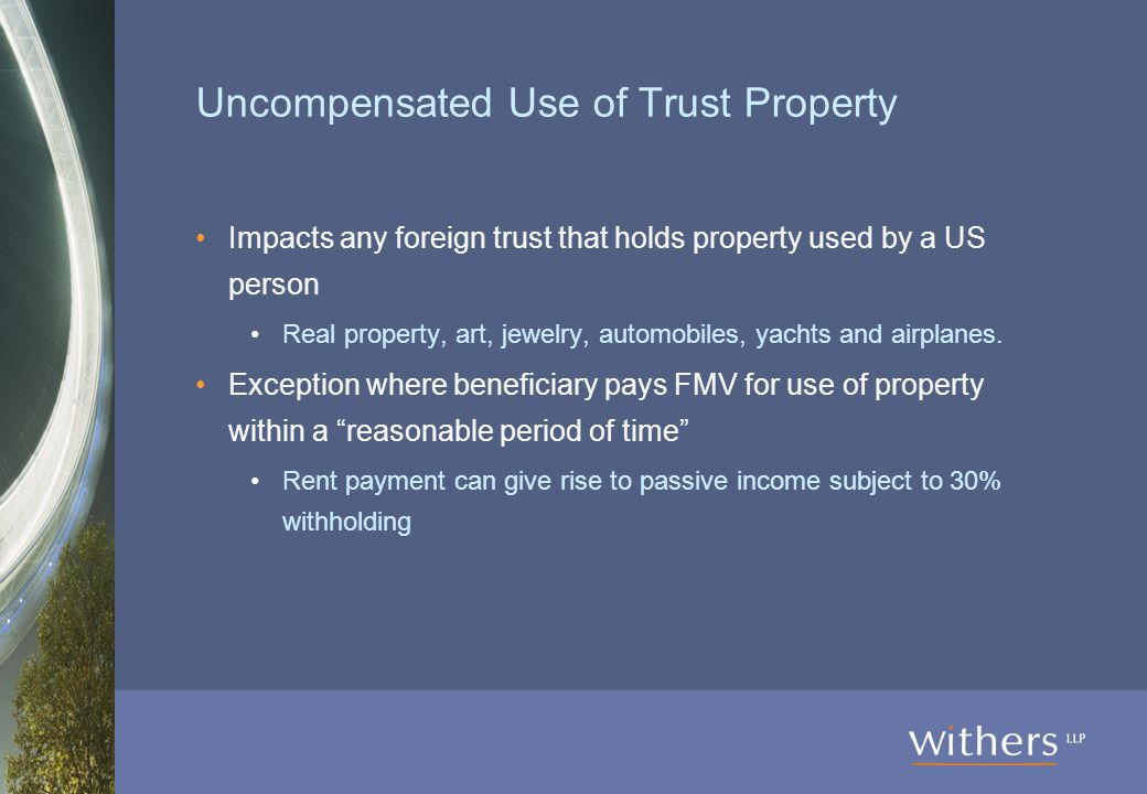 Uncompensated Use of Trust Property Impacts any foreign trust that holds property used by a US person Real property, art, jewelry, automobiles, yachts and airplanes.