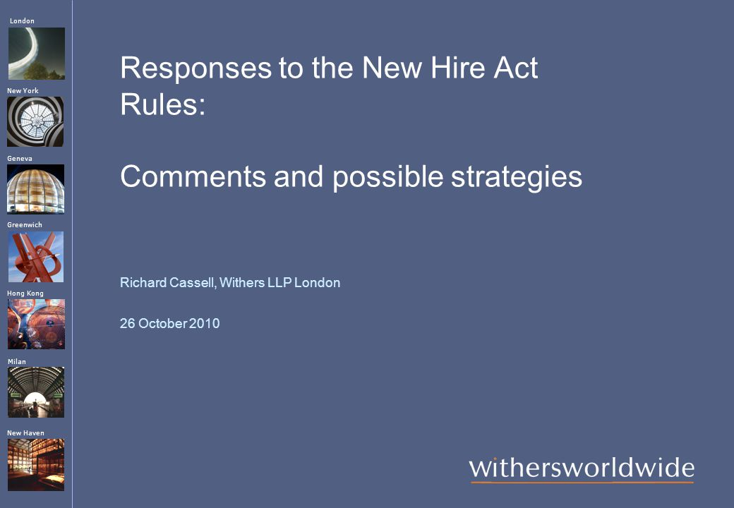London Hong Kong Greenwich New York Geneva Milan New Haven Responses to the New Hire Act Rules: Comments and possible strategies Richard Cassell, Withers LLP London 26 October 2010