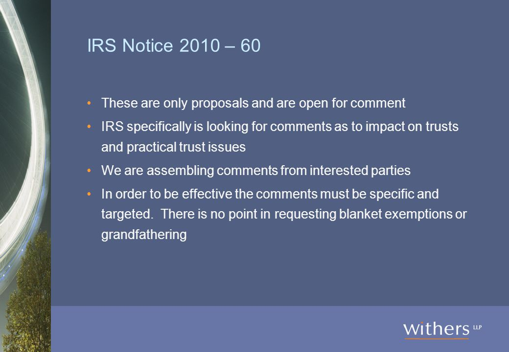 IRS Notice 2010 – 60 These are only proposals and are open for comment IRS specifically is looking for comments as to impact on trusts and practical trust issues We are assembling comments from interested parties In order to be effective the comments must be specific and targeted.