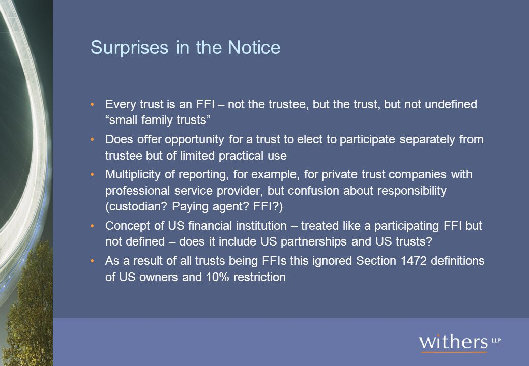 Surprises in the Notice Every trust is an FFI – not the trustee, but the trust, but not undefined small family trusts Does offer opportunity for a trust to elect to participate separately from trustee but of limited practical use Multiplicity of reporting, for example, for private trust companies with professional service provider, but confusion about responsibility (custodian.