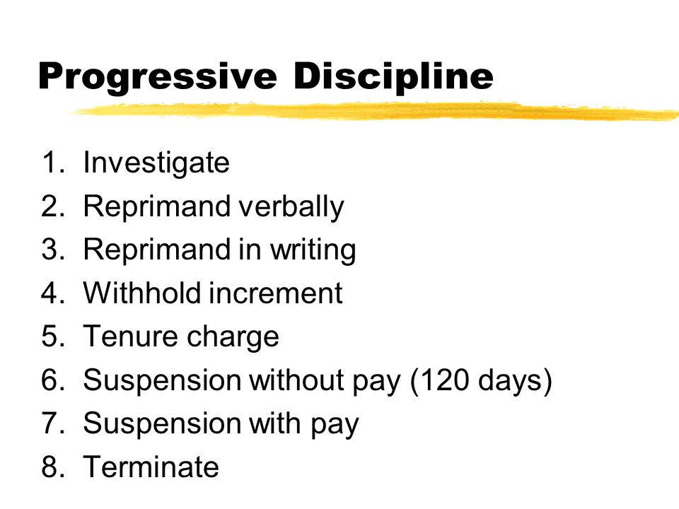 Progressive Discipline 1. Investigate 2. Reprimand verbally 3. Reprimand in writing 4. Withhold increment 5. Tenure charge 6. Suspension without pay (