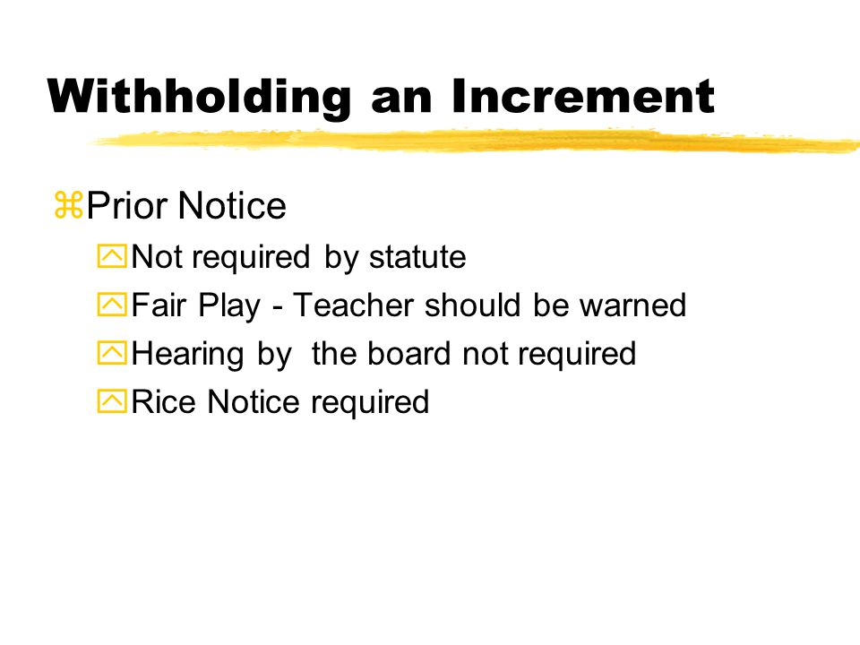 Withholding an Increment zPrior Notice yNot required by statute yFair Play - Teacher should be warned yHearing by the board not required yRice Notice required
