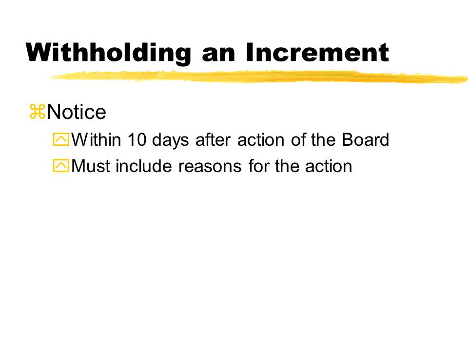Withholding an Increment zNotice yWithin 10 days after action of the Board yMust include reasons for the action