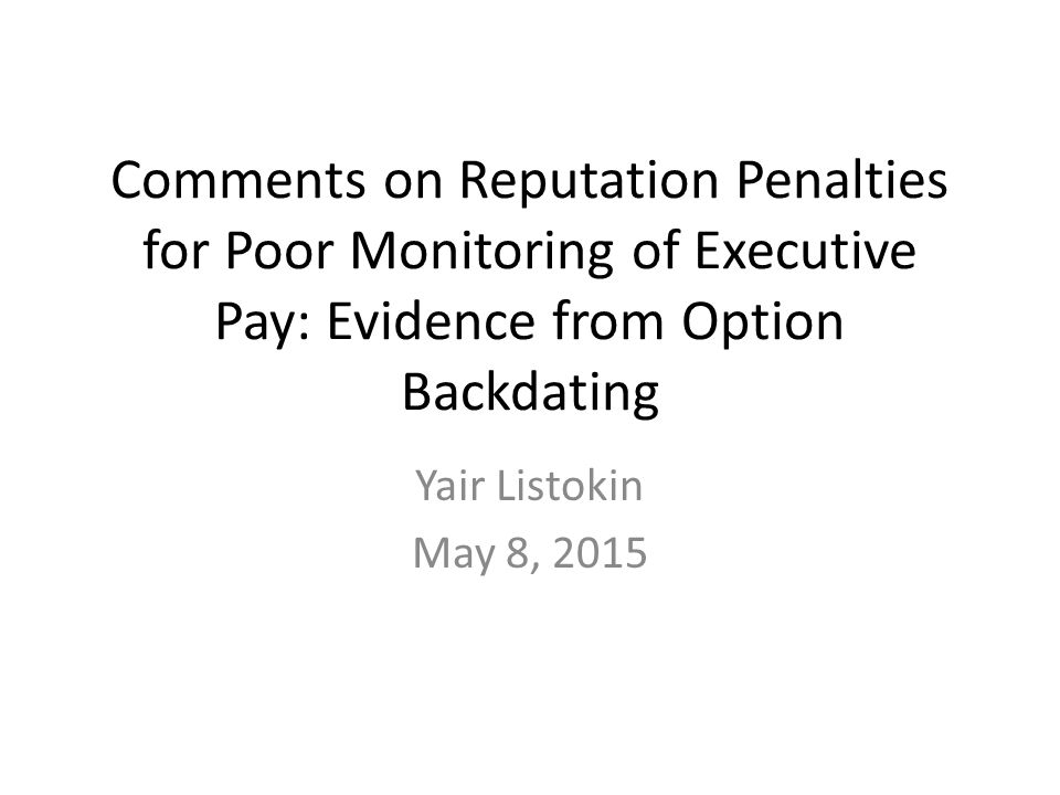 Comments on Reputation Penalties for Poor Monitoring of Executive Pay: Evidence from Option Backdating Yair Listokin May 8, 2015
