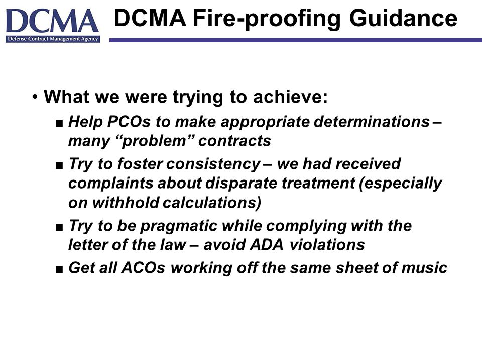 DCMA Fire-proofing Guidance What we were trying to achieve: n Help PCOs to make appropriate determinations – many problem contracts n Try to foster consistency – we had received complaints about disparate treatment (especially on withhold calculations) n Try to be pragmatic while complying with the letter of the law – avoid ADA violations n Get all ACOs working off the same sheet of music