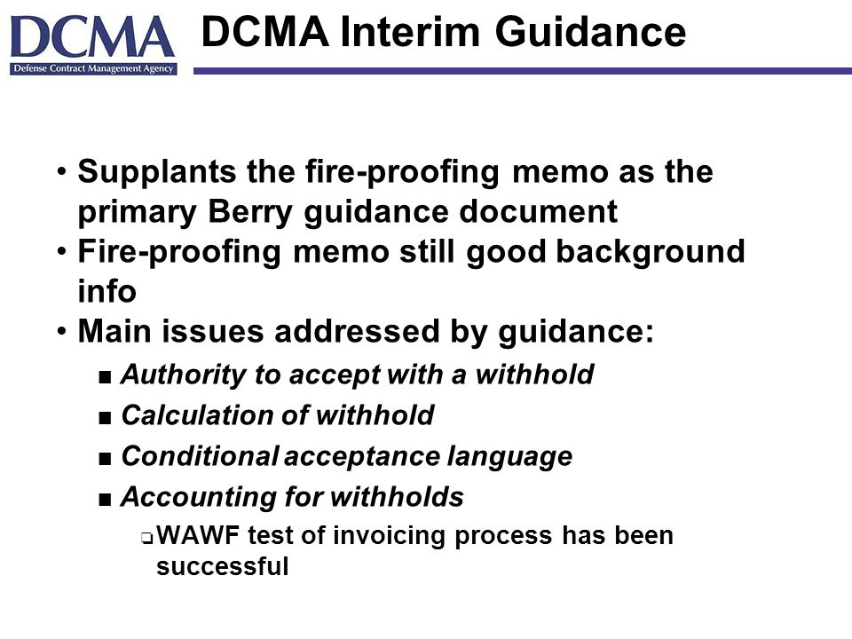 DCMA Interim Guidance Supplants the fire-proofing memo as the primary Berry guidance document Fire-proofing memo still good background info Main issues addressed by guidance: n Authority to accept with a withhold n Calculation of withhold n Conditional acceptance language n Accounting for withholds o WAWF test of invoicing process has been successful