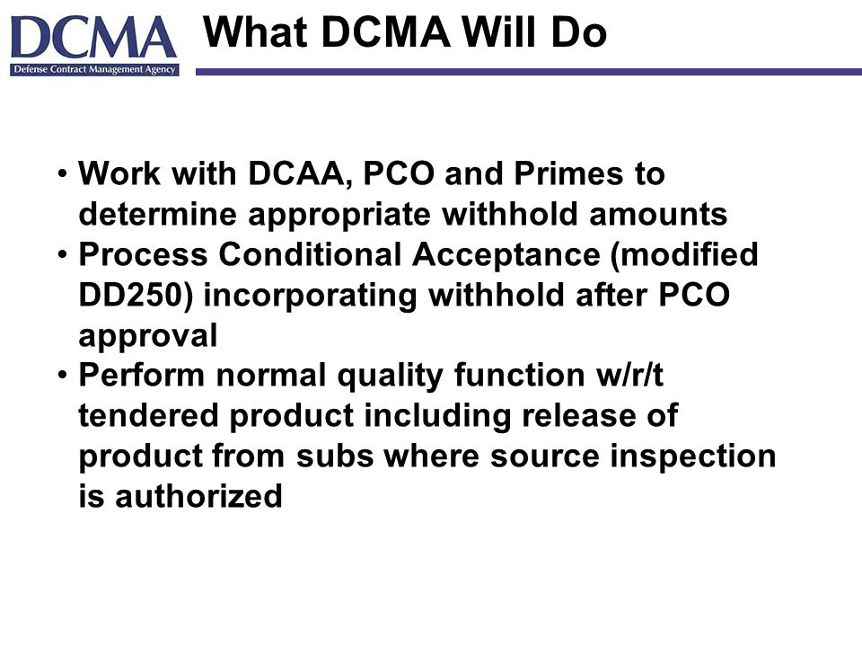 What DCMA Will Do Work with DCAA, PCO and Primes to determine appropriate withhold amounts Process Conditional Acceptance (modified DD250) incorporating withhold after PCO approval Perform normal quality function w/r/t tendered product including release of product from subs where source inspection is authorized