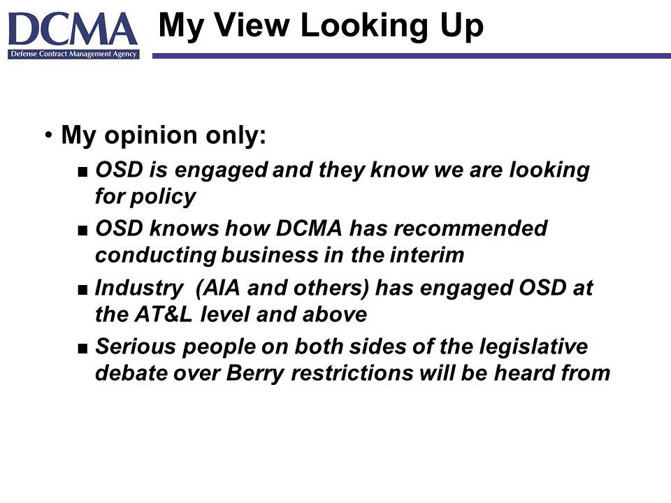 My View Looking Up My opinion only: n OSD is engaged and they know we are looking for policy n OSD knows how DCMA has recommended conducting business in the interim n Industry (AIA and others) has engaged OSD at the AT&L level and above n Serious people on both sides of the legislative debate over Berry restrictions will be heard from
