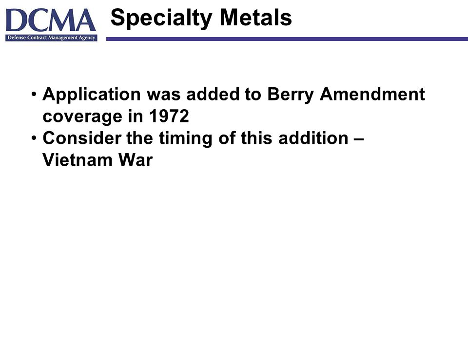 Specialty Metals Application was added to Berry Amendment coverage in 1972 Consider the timing of this addition – Vietnam War