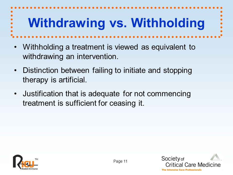 ™ Page 11 Withdrawing vs. Withholding Withholding a treatment is viewed as equivalent to withdrawing an intervention. Distinction between failing to i