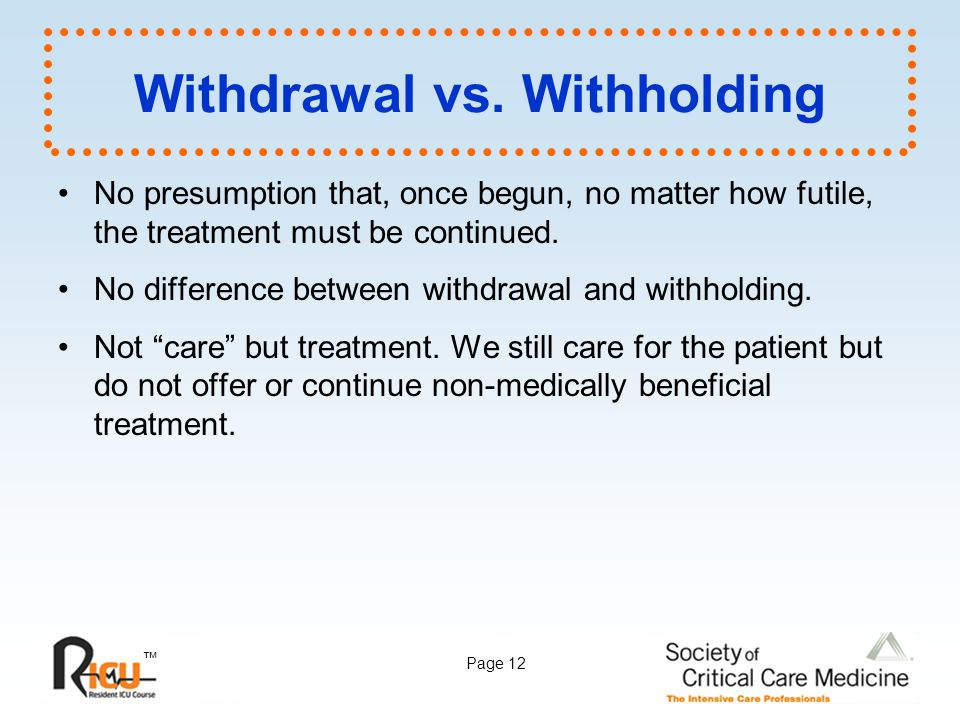 ™ Page 12 Withdrawal vs. Withholding No presumption that, once begun, no matter how futile, the treatment must be continued. No difference between wit