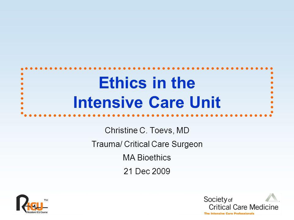 ™ Ethics in the Intensive Care Unit Christine C. Toevs, MD Trauma/ Critical Care Surgeon MA Bioethics 21 Dec 2009