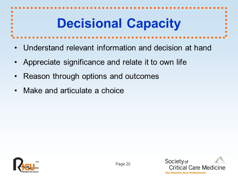 ™ Page 20 Decisional Capacity Understand relevant information and decision at hand Appreciate significance and relate it to own life Reason through op