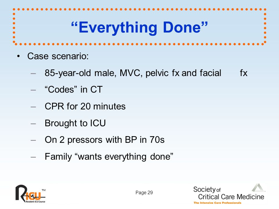 """™ Page 29 """"Everything Done"""" Case scenario: –85-year-old male, MVC, pelvic fx and facial fx –""""Codes"""" in CT –CPR for 20 minutes –Brought to ICU –On 2 pr"""