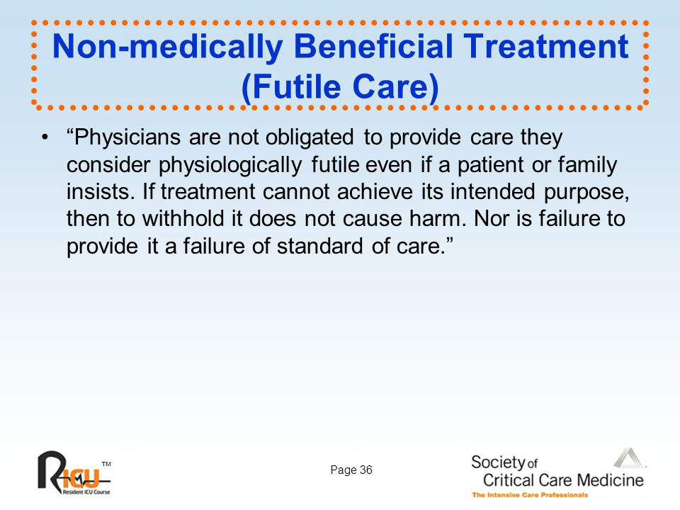 """™ Page 36 Non-medically Beneficial Treatment (Futile Care) """"Physicians are not obligated to provide care they consider physiologically futile even if"""