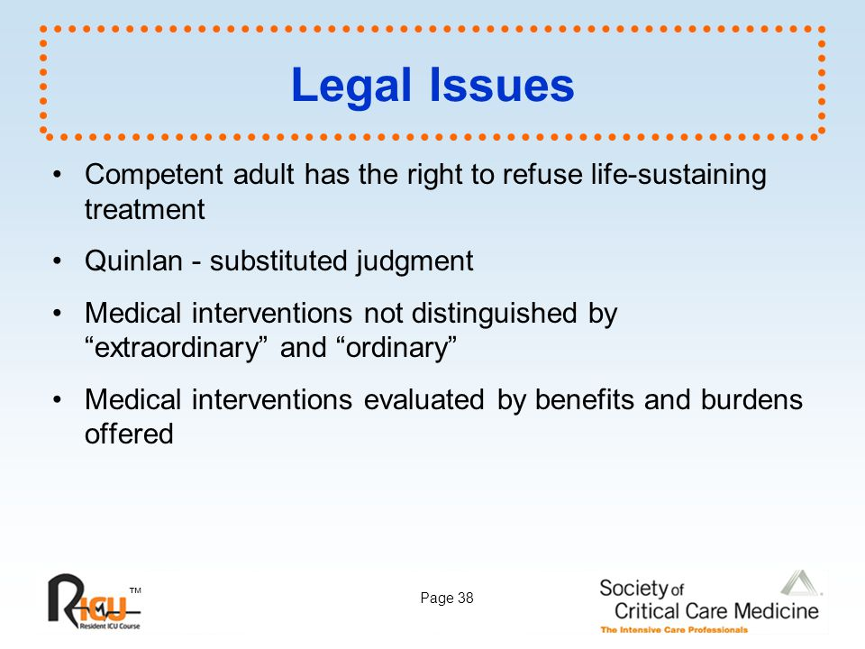 ™ Page 38 Legal Issues Competent adult has the right to refuse life-sustaining treatment Quinlan - substituted judgment Medical interventions not dist