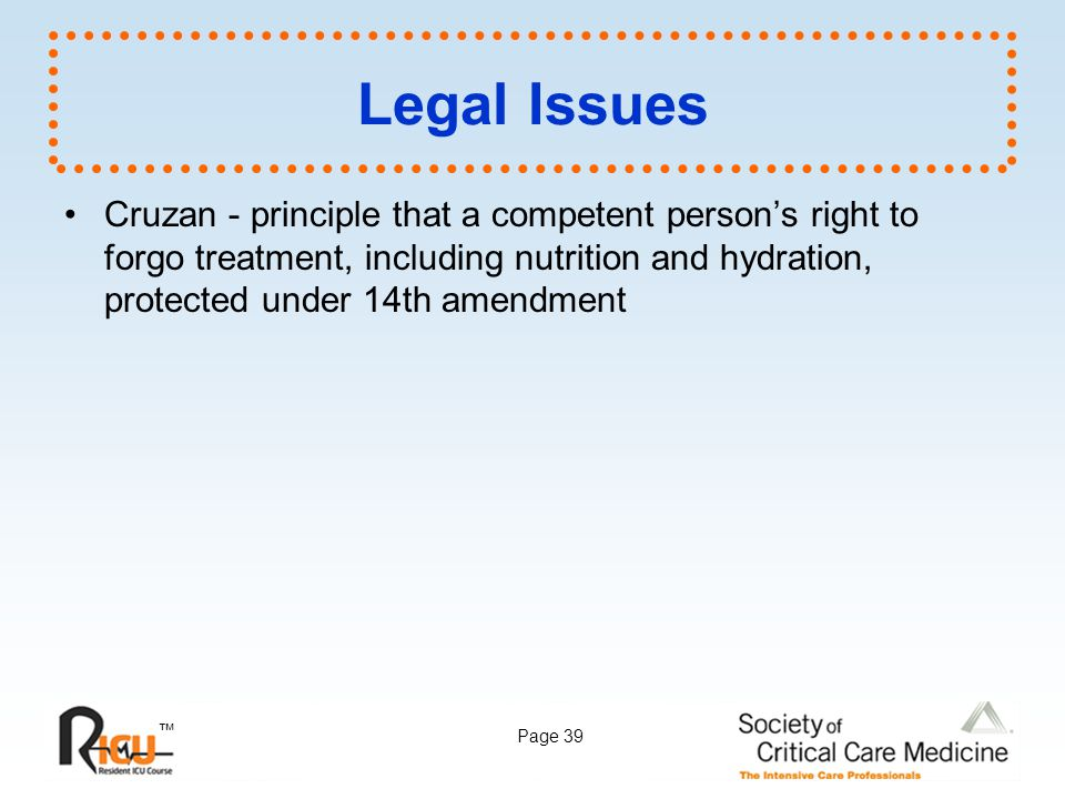 ™ Page 39 Legal Issues Cruzan - principle that a competent person's right to forgo treatment, including nutrition and hydration, protected under 14th
