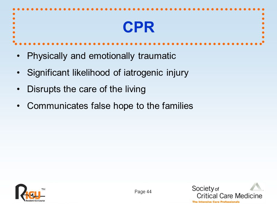 ™ Page 44 CPR Physically and emotionally traumatic Significant likelihood of iatrogenic injury Disrupts the care of the living Communicates false hope