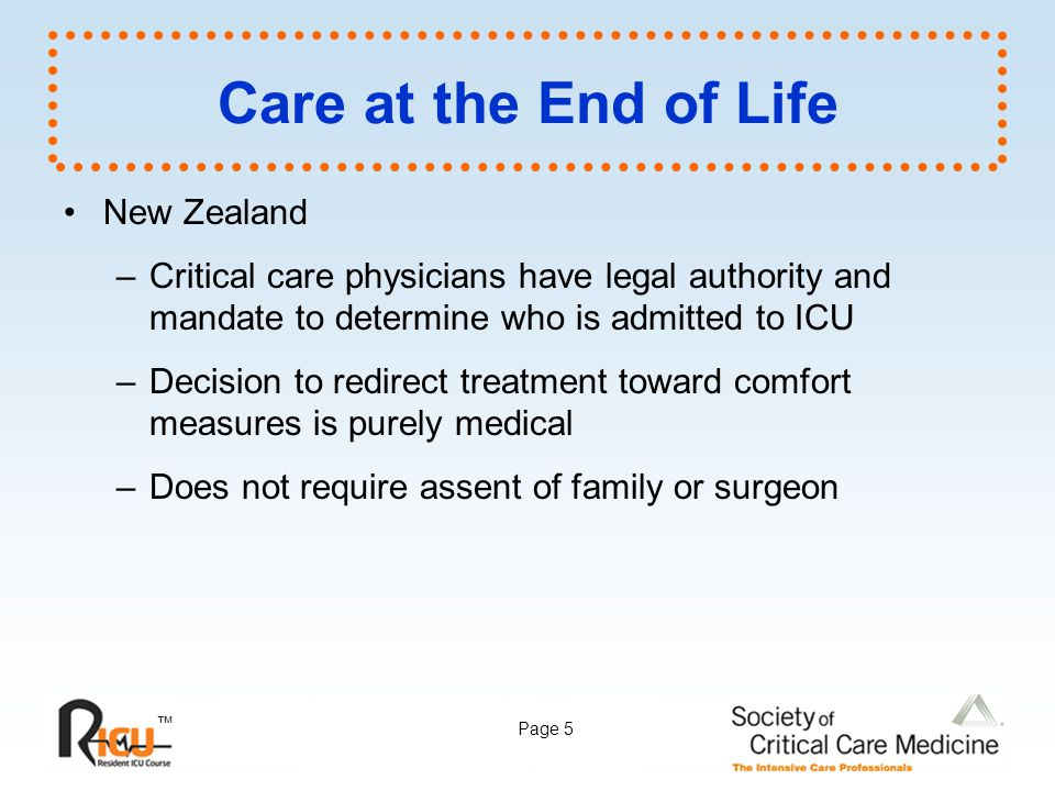 ™ Page 5 Care at the End of Life New Zealand –Critical care physicians have legal authority and mandate to determine who is admitted to ICU –Decision
