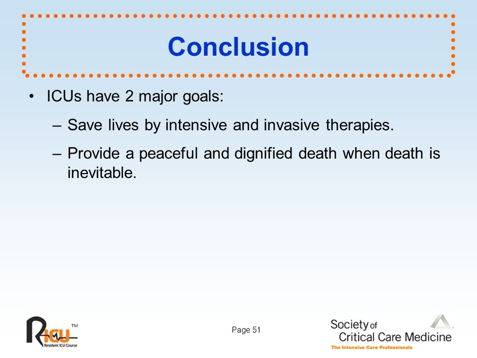 ™ Page 51 Conclusion ICUs have 2 major goals: –Save lives by intensive and invasive therapies. –Provide a peaceful and dignified death when death is i