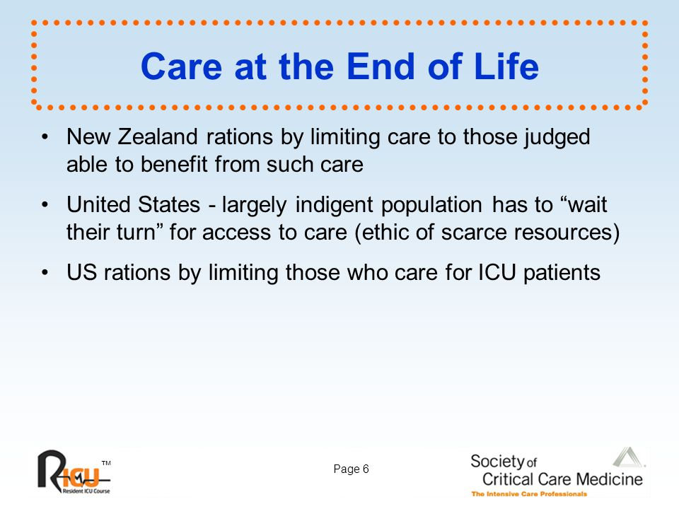 ™ Page 6 Care at the End of Life New Zealand rations by limiting care to those judged able to benefit from such care United States - largely indigent