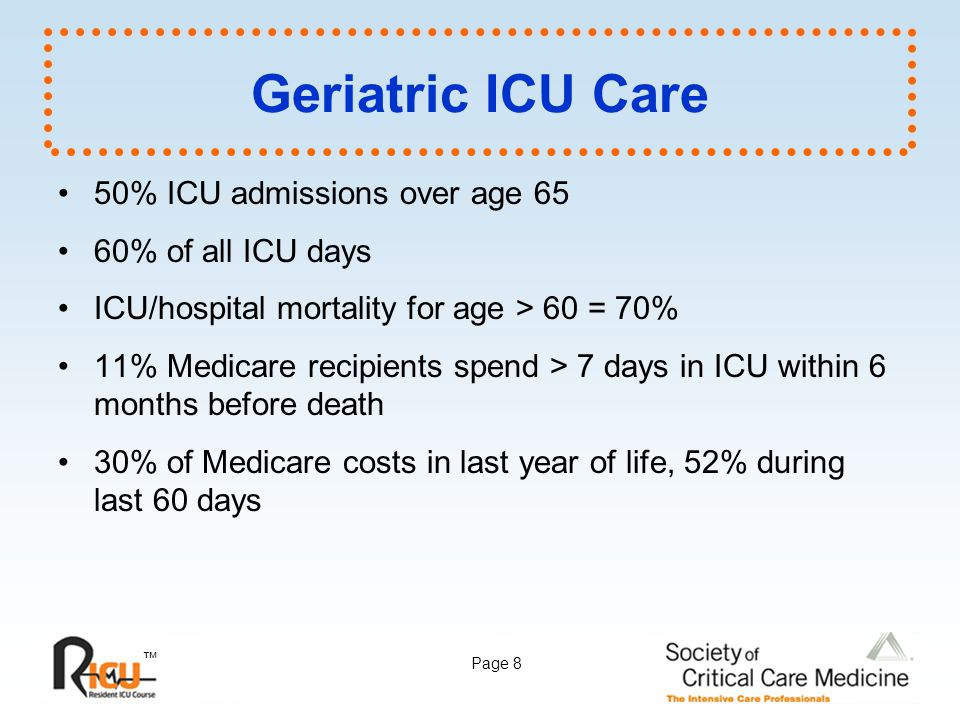 ™ Page 8 Geriatric ICU Care 50% ICU admissions over age 65 60% of all ICU days ICU/hospital mortality for age > 60 = 70% 11% Medicare recipients spend