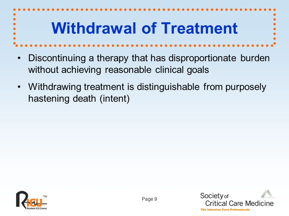 ™ Page 9 Withdrawal of Treatment Discontinuing a therapy that has disproportionate burden without achieving reasonable clinical goals Withdrawing trea