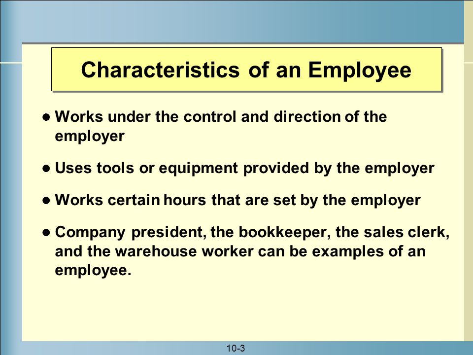 10-3 Characteristics of an Employee Works under the control and direction of the employer Uses tools or equipment provided by the employer Works certain hours that are set by the employer Company president, the bookkeeper, the sales clerk, and the warehouse worker can be examples of an employee.