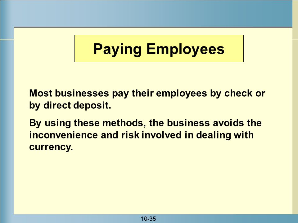 10-35 Paying Employees Most businesses pay their employees by check or by direct deposit.