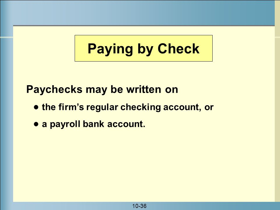 10-36 Paying by Check Paychecks may be written on the firm's regular checking account, or a payroll bank account.