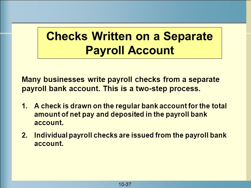 10-37 Checks Written on a Separate Payroll Account Many businesses write payroll checks from a separate payroll bank account.