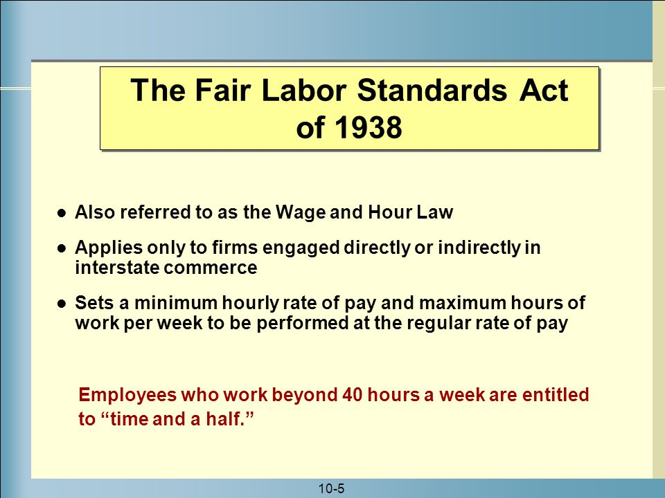 10-5 Also referred to as the Wage and Hour Law Applies only to firms engaged directly or indirectly in interstate commerce Sets a minimum hourly rate of pay and maximum hours of work per week to be performed at the regular rate of pay Employees who work beyond 40 hours a week are entitled to time and a half. The Fair Labor Standards Act of 1938