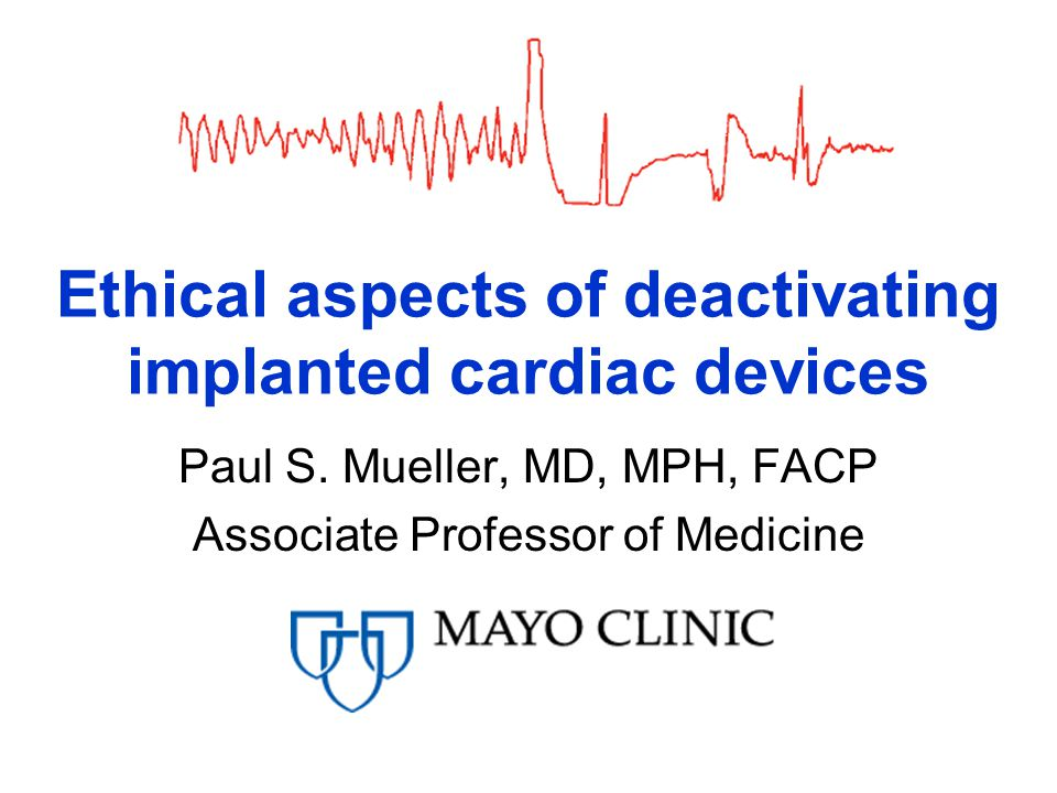 Ethical aspects of deactivating implanted cardiac devices Paul S. Mueller, MD, MPH, FACP Associate Professor of Medicine