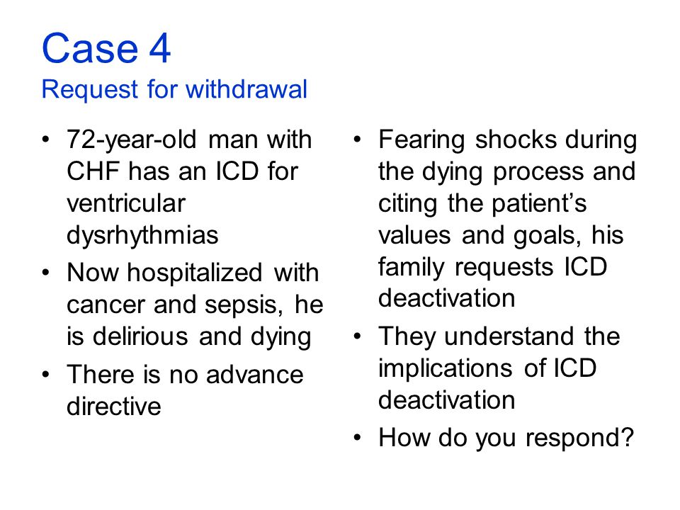 Case 4 Request for withdrawal 72-year-old man with CHF has an ICD for ventricular dysrhythmias Now hospitalized with cancer and sepsis, he is deliriou