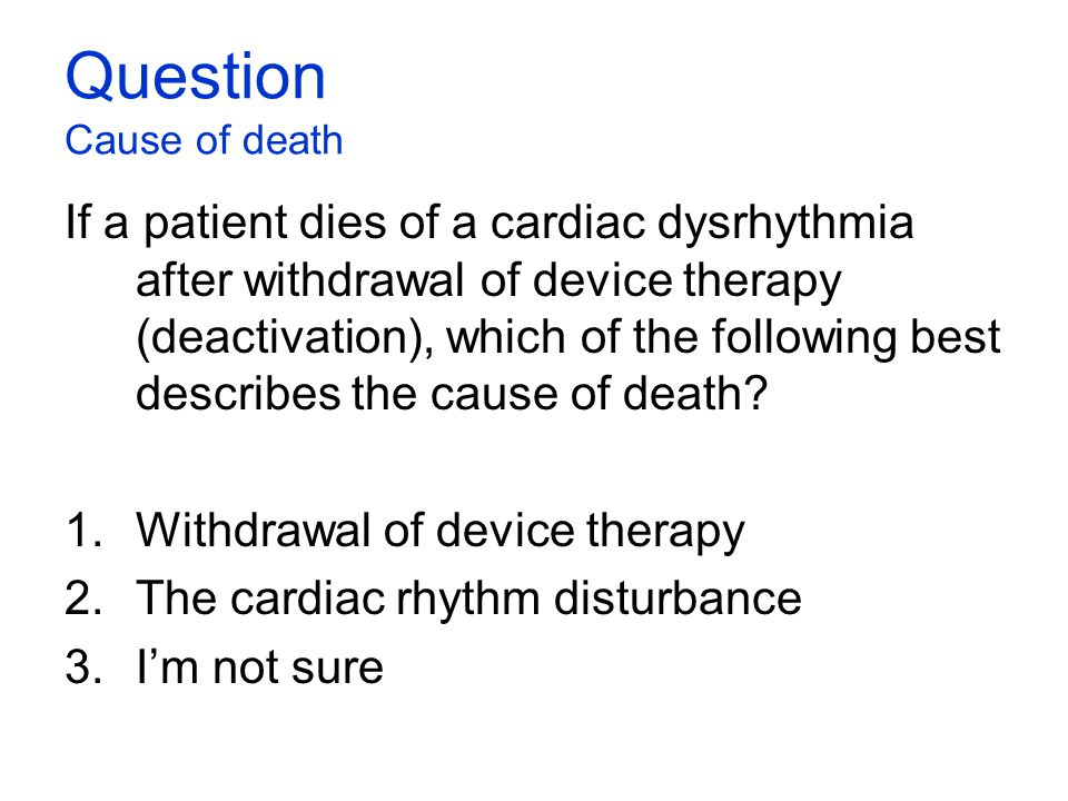 Question Cause of death If a patient dies of a cardiac dysrhythmia after withdrawal of device therapy (deactivation), which of the following best desc
