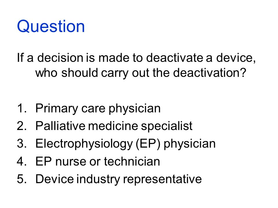 Question If a decision is made to deactivate a device, who should carry out the deactivation? 1.Primary care physician 2.Palliative medicine specialis