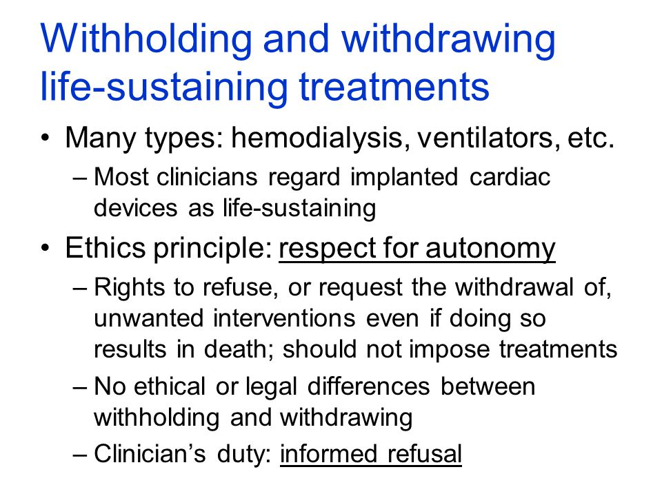 Withholding and withdrawing life-sustaining treatments Many types: hemodialysis, ventilators, etc. –Most clinicians regard implanted cardiac devices a