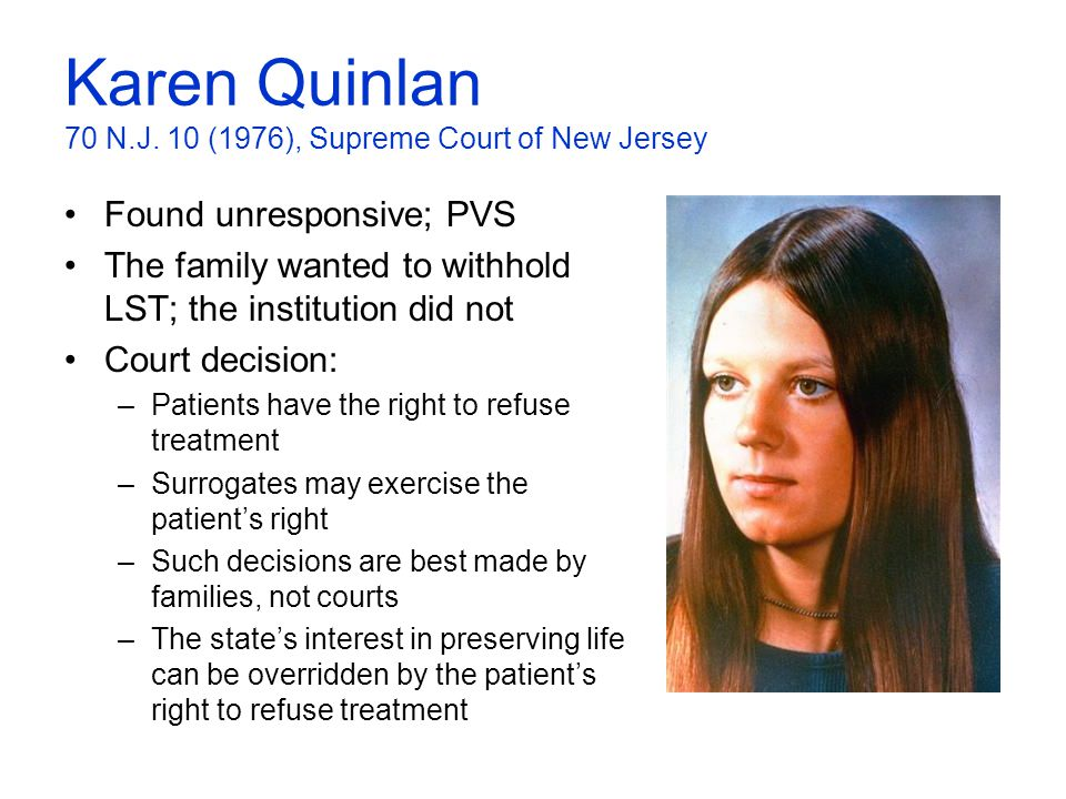 Karen Quinlan 70 N.J. 10 (1976), Supreme Court of New Jersey Found unresponsive; PVS The family wanted to withhold LST; the institution did not Court