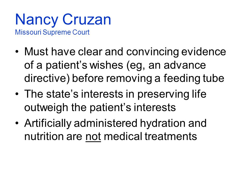 Nancy Cruzan Missouri Supreme Court Must have clear and convincing evidence of a patient's wishes (eg, an advance directive) before removing a feeding