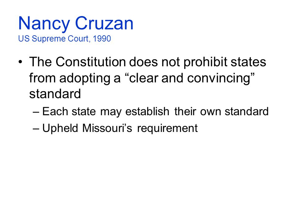 "Nancy Cruzan US Supreme Court, 1990 The Constitution does not prohibit states from adopting a ""clear and convincing"" standard –Each state may establis"