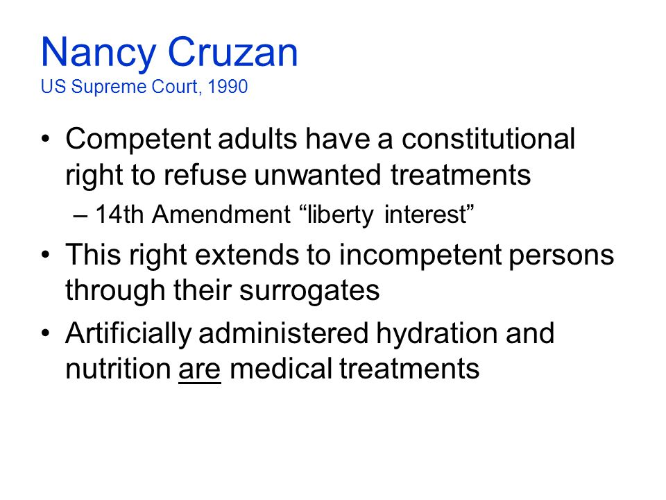 "Nancy Cruzan US Supreme Court, 1990 Competent adults have a constitutional right to refuse unwanted treatments –14th Amendment ""liberty interest"" This"