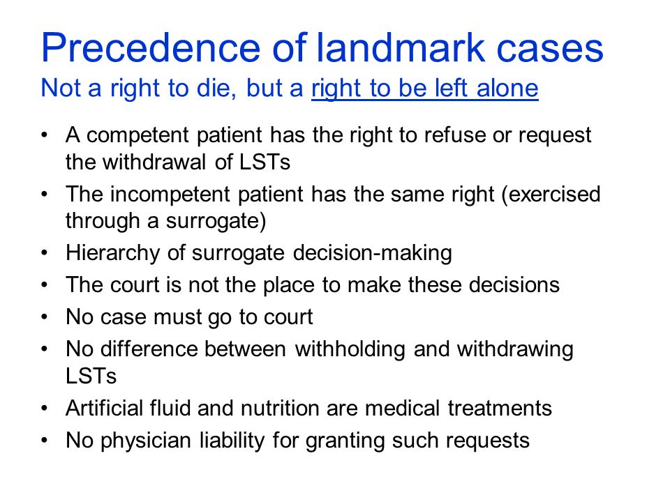 Precedence of landmark cases Not a right to die, but a right to be left alone A competent patient has the right to refuse or request the withdrawal of