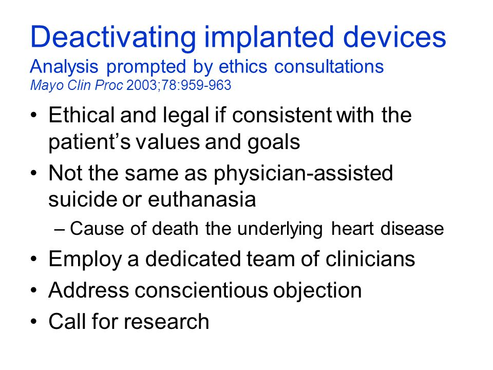 Deactivating implanted devices Analysis prompted by ethics consultations Mayo Clin Proc 2003;78:959-963 Ethical and legal if consistent with the patie